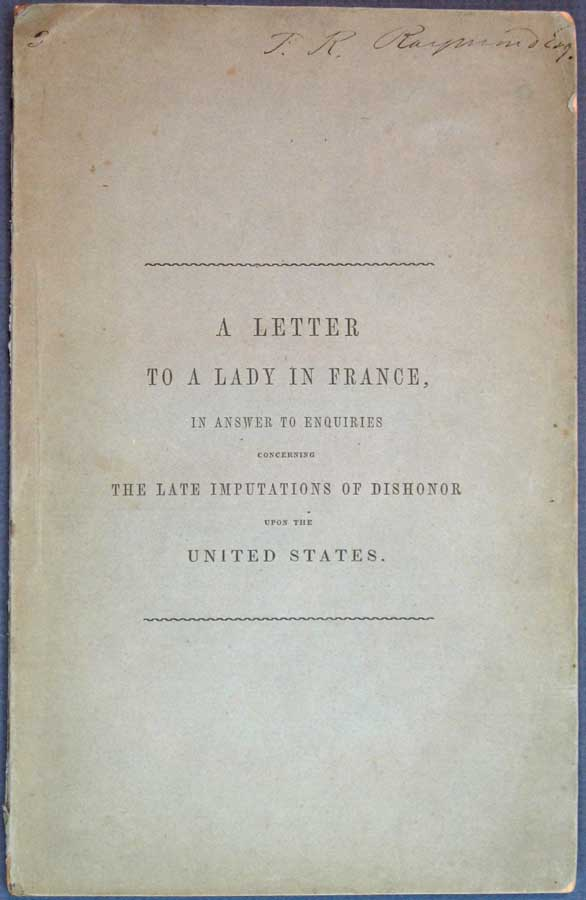 LETTER To A LADY In FRANCE On The SUPPOSED FAILURE Of A NATIONAL BANK, The SUPPOSED DELINQUENCY Of The NATIONAL GOVERNMENT, The Debts of the Several States, and Repudiation; with Answers to Enquiries Concerning the Books of Capt. Marryat and Mr. Dickens. Charles. 1812 - 1870 Dickens, Thomas Cary, reaves. 1791 - 1859.