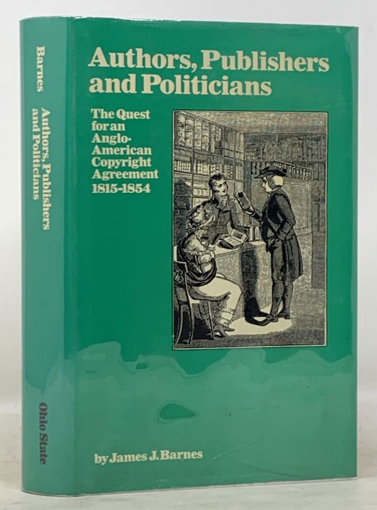 AUTHORS, PUBLISHERS And POLITICIANS. The Quest for an Anglo-American Copyright Agreement 1815 - 1854. James J. Barnes.