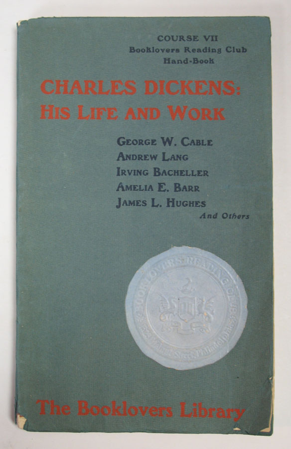 CHARLES DICKENS: His Life and Work. Course VII: Booklovers Reading Club. Talks & Lectures by Andrew Lang, Amelia E. Barr & James L. Hughes. Charles. 1812 - 1870 Dickens, George . Cable, Irving Bacheller, ashington. 1844 - 1925, 1859 - 1950.