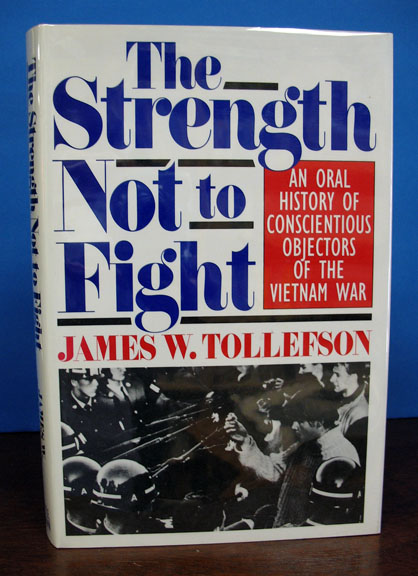 The STRENGTH NOT To FIGHT. An Oral History of Conscientious Objectors of the Vietnam War. James W. Tollsfson.