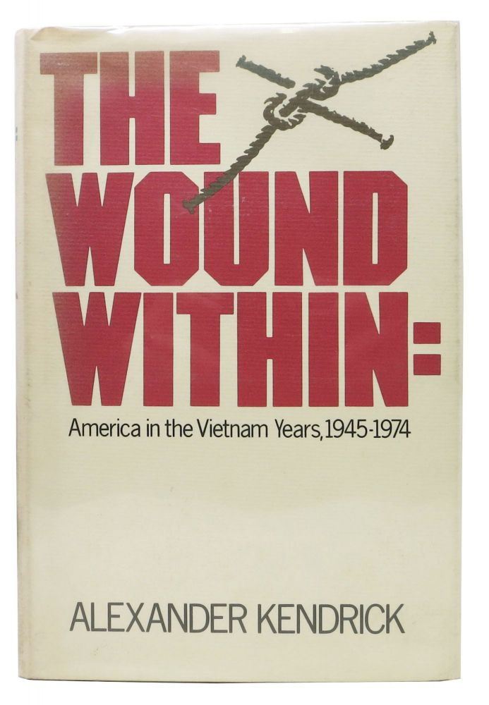 THE WOUND WITHIN; America in the Vietnam Years, 1945-1974. Alexander Kendrick.