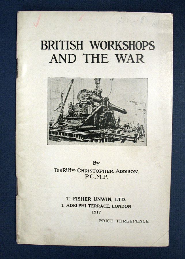 BRITISH WORKSHOPS And The WAR. WWI, The Rt. Hon. Christopher Addison, 1869 - 1951.
