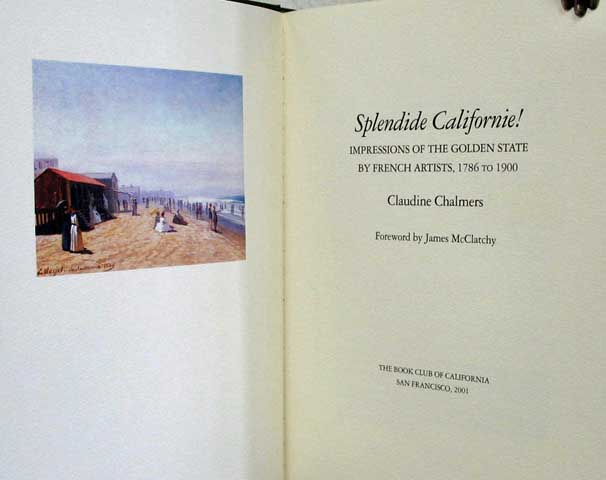 SPLENDIDE CALIFORNIE! Impressions of the Golden State by French Artists, 1786 to 1900. Book Club of California Publication Number 212.; Foreword by James McClatchy. Claudine Chalmers.