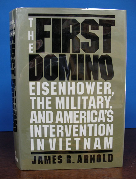 The FIRST DOMINO. Eisenhower, the Military, and America's Intervention in Vietnam. James R. Arnold.