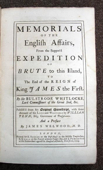 MEMORIALS Of The ENGLISH AFFAIRS, From the Suppos'd EXPEDITION of Brute to this Island, to the End of the Reign of King JAMES the First. By Sir Bulstrode Whitlocke, Lord Commissioner of the Great Seal, &c. Publish'd from his Original Manuscript, with some Account of his Life and Writings by William Penn, Esq; Governour of Pensylvania. And a Preface by James Welwood, M.D. Bulstrode . Penn Whitlocke, William, James - Contributors Welwood, or 76, 1605 - 1675, 1644 - 1718, 1652 - 1727.