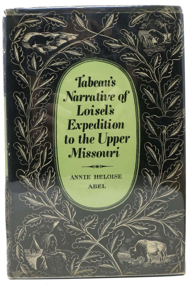 TABEAU'S NARRATIVE Of LOISEL'S EXEDITION To The UPPER MISSOURI.; Translated from the French by Rose Abel Wright. Annie Heloise Abel.