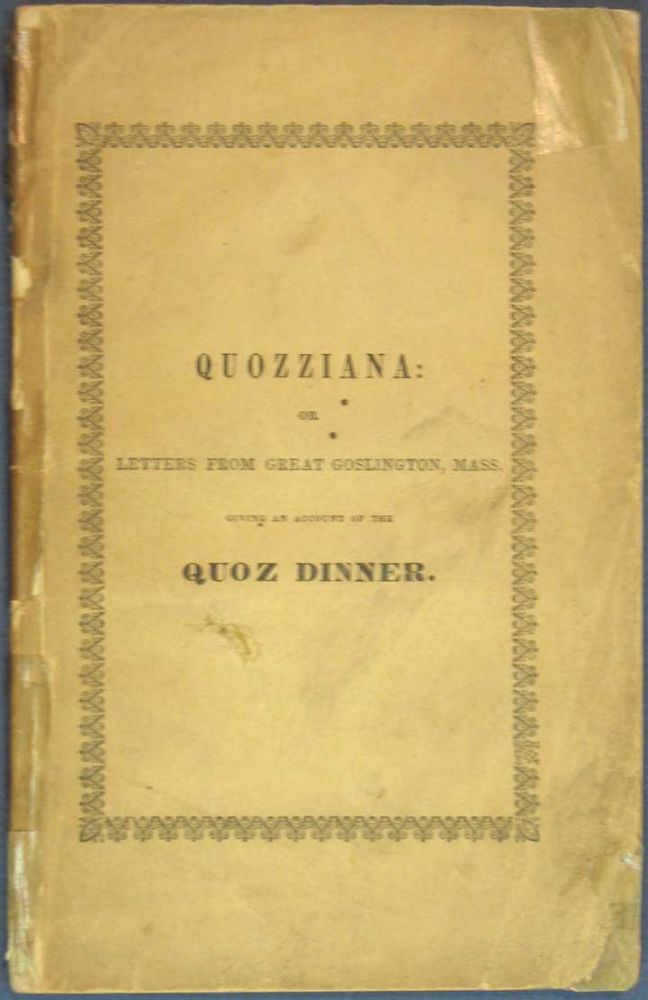 """QUOZZIANA: or Letters from Great Goslington, Mass. Giving an Account of the Quoz Dinner, and Other Matters. Charles. 1812 - 1870 Dickens, Sampson"""" """"Short-and-Fat, pseudonym for Samuel Kettell. 1800 - 1855."""