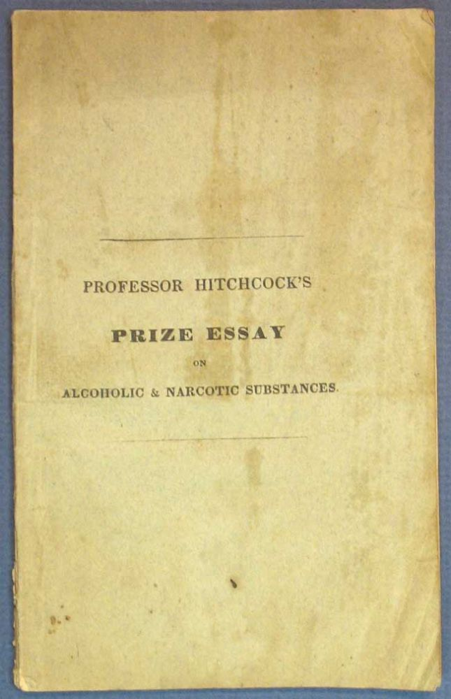 An ESSAY On ALCOHOLIC & NARCOTIC SUBSTANCES, As Articles of Common Use. Addressed Particularly to Students.; Published Under the Direction of the American Temperance Society. It Being the Essay to Which a Premium was Awarded. Drug / Narcotic Literature, Edward Hitchcock, 1793 - 1864.