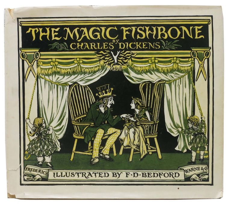 The MAGIC FISHBONE. Romance from the Pen of Miss Alice Rainbird, Aged Seven. Charles . . . Bedford - Dickens, 1812 - 1870, rancis, onkin, 1864 - 1954.