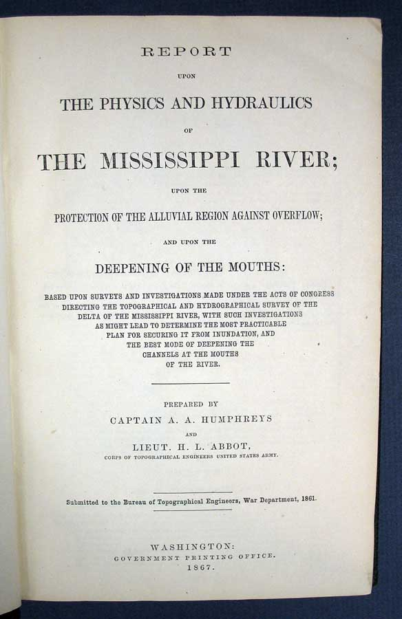 REPORT Upon The PHYSICS And HYDRAULICS Of The MISSISSIPPI RIVER; Upon the Protection of the Alluvial Region Against Overflow; and Upon the Deepening of the Mouths. Captain A. A. Humphreys, Lieut. H. L. Abbot.