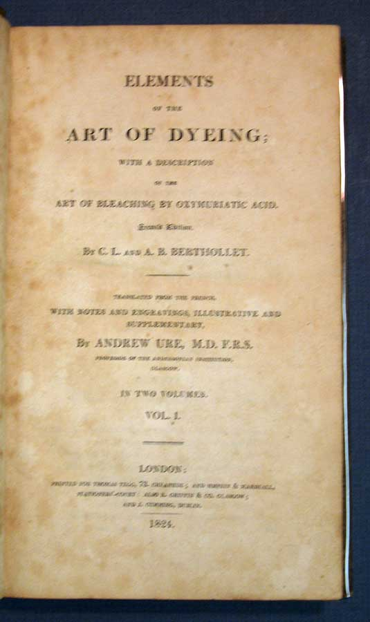 ELEMENTS Of The ART Of DYEING; With a Description of the Art of Bleaching by Oxymuriatic Acid. In Two Volumes.; Translated from the French, with Notes and Engravings, Illustrative and Supplementary, by Andrew Ure, M.D. F.R.S. . . Berthollet, Andrew . B. . Ure, laude, ouis. 1748 - 1822, medee, 1783 - 1811, 1778 - 1857.