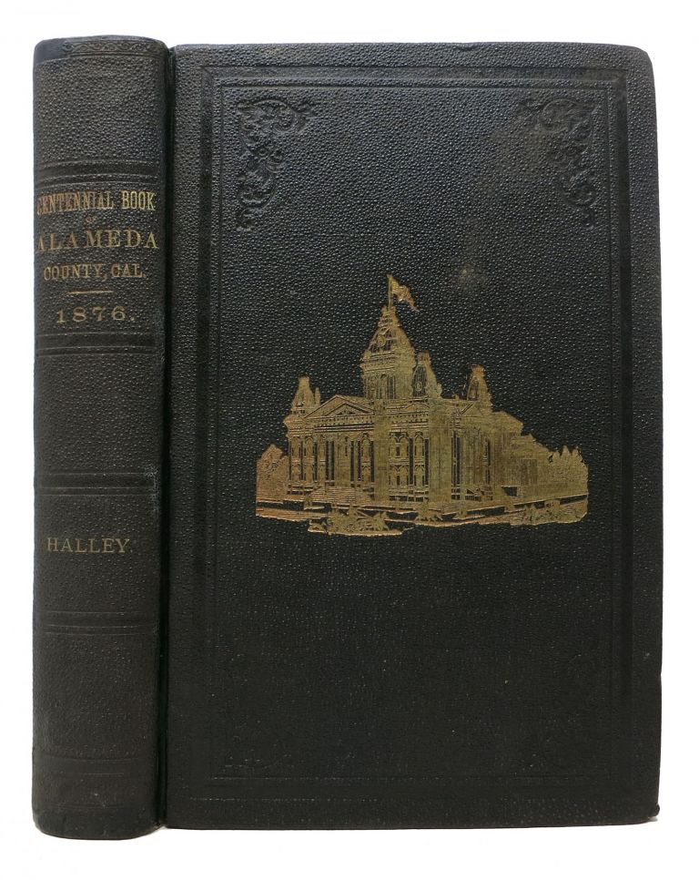The CENTENNIAL YEAR BOOK Of ALAMEDA COUNTY, CALIFORNIA, Containing a Summary of the Discovery and Settlement of California; A Description of the Contra Costa under Spanish, Mexican and American Rule; An Account of the Organization and Settlement of Alameda County, with a Yearly Synopsis of Important Events, Down to the Centennial Year of American Independence, Together with the Important Events of the Year 1876. Also, A Gazetteer of Each Township, Useful Local and General Statistical Information, Appropriate for the Present Time. To Which are Added Biographical Sketches of Prominent Pioneers and Public Men. William Halley.