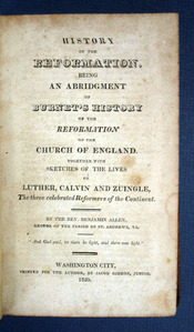 HISTORY Of The REFORMATION. Being an Abridgment of Burnet's History of the Reformation of the Church of England. Together with the Sketches of the Lives of Luther, Calvin and Zuingle, The Three Celebrated Reformers of the Continent. Theology, Rev. Benjamin Allen, 1789 - 1829.