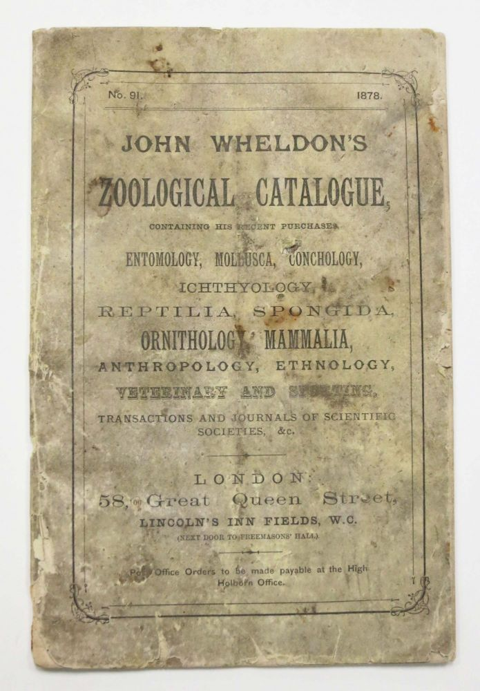JOHN WHELDON'S ZOOLOGICAL CATALOGUE, Containing His Recent Purchases Entomology, Mollusca, Conchology, Ichthyology, Reptilia, Spongida, Ornithology, Mammalia, Anthropology, Ethnology, Veterinary, and Sporting, Transactions and Journals of Scientific Societies, &c. No. 91. 1878. Bookseller Trade Catalogue.
