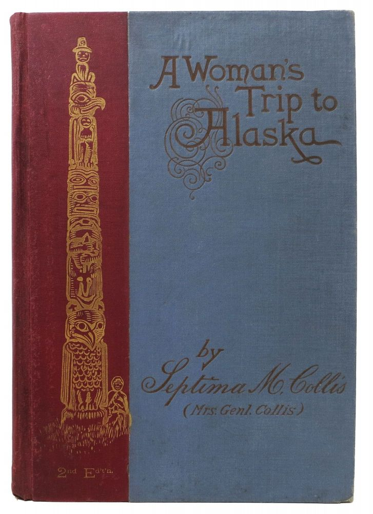 A WOMAN'S TRIP To ALASKA Being an Account of a Voyage Through the Inland Seas of the Sitkan Archipelago in 1890. Alaska, Septima M. Collis, Mrs Genl. Collis.