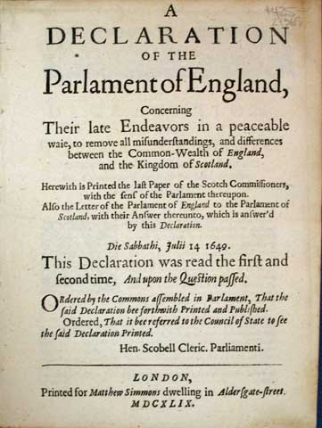A DECLARATION Of The PARLAMENT Of ENGLAND, Concerning Their Late Endeavors in a peaceable waie, to remove all misunderstandings, and differences between the Common-Wealth of England, and the Kindom of Scotland. Herewith is Printed the last Paper of the Scotch Commissioners, with the sens of the Parlament thereupon. Also the letter of the Parlament of England to the Parlament of Scotland, with their answer thereunto, which is answer'd by this Declaration. Die Sabbathi Julii 14 1649. This declaration was read the first and second time, and upon the question passed. Ordered by the Commons assembled in Parlament, That the said Declaration bee forthwith Printed and Published. Ordered, That it bee referred to the Council of State to see the said Declaration Printed. Hen. Scobell Cleric. Parliamenti. British / Scottish History, Will. - Speaker of the Parlament Lenthal.