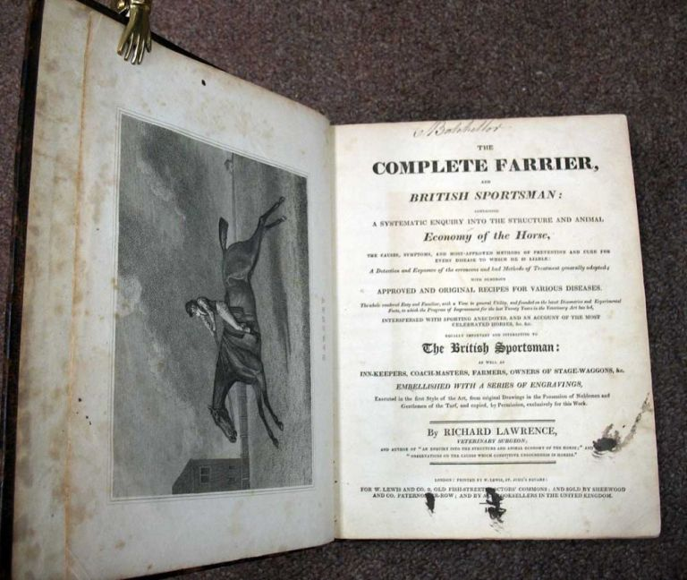 The COMPLETE FARRIER And BRITISH SPORTSMAN: Containing a Systematic Enquiry into the Structure and Animal Economy of the Horse, the Causes, Syptoms, and Most-Approved Methods of Prevention and Cure for Every Disease to Which He is Liable: A Detection and Exposure of the Erroneous and Bad Methods of treatment generally adopted; with numerous approved and original recipes for various diseases. The whole rendered easy and familiar, with a view to general utility, and founded on the latest discoveries and experimental facts, to which the progress of improvement for the last twenty years in the veterinary art has led, interspersed with sporting anecdotes, and an account of the most celebrated horses, &c. &c. Equally important and interesting to the British sportsman: as well as inn-keepers, coach-masters, farmers, owners of stage-waggons, &c. Embellished with a series of engravings, executed in the first style of the art, from original drawings in the possession of noblemen and gentlemen of the turf, and copied, by permission, exclusively for this work. Richard Lawrence.