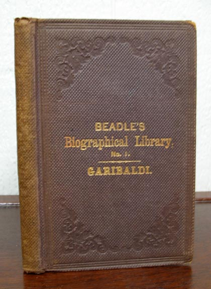 The LIFE Of JOSEPH GARIBALDI, The Liberator of Italy. Complete Up to the Withdrawal of Garibaldi to his Island Home After the Neapolitan Campaign, 1860. Beadle's Dime Biographical Library No. 1. Giuseppe. 1807 - 1882 Garibaldi, Victor, rville, ames. 1827 - 1910.