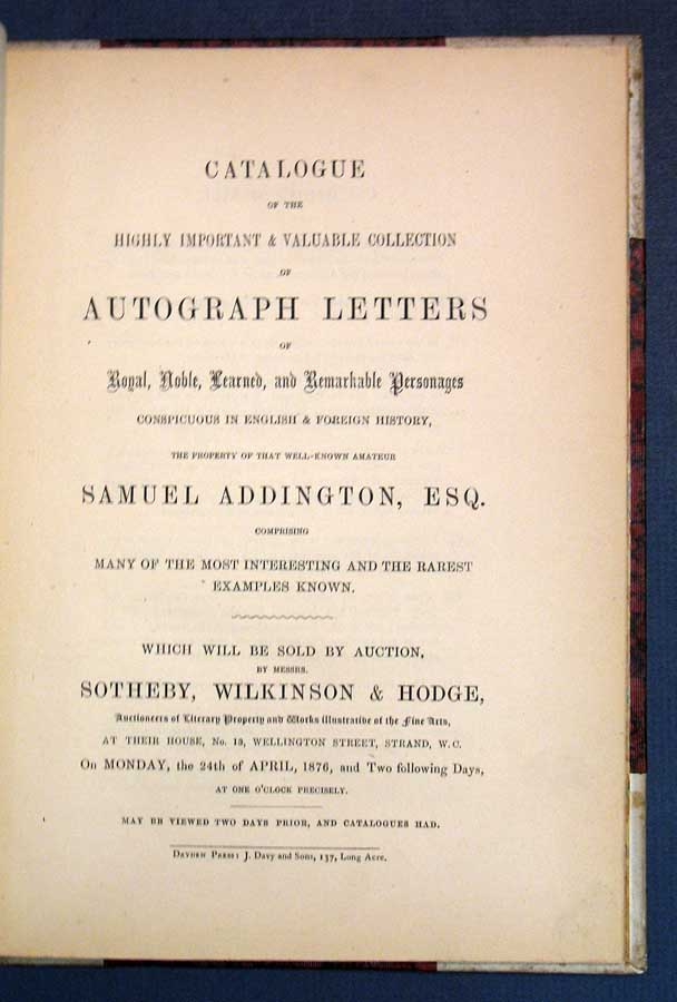 CATALOGUE Of The HIGHLY IMPORTANT & VALUABLE COLLECTION Of AUTOGRAPH LETTERS Of Royal, Noble, Learned, and Remarkable Personages Conspicuous in English & Foreign History, The Property of That Well-Known Amateur SAMUEL ADDINGTON, ESQ. Comprising Many of the Most Interesting and the Rarest Examples Known. Which will be Sold by Auction ... On Monday, the 24th of April, 1876. Auction Catalogue, Samuel Addington.