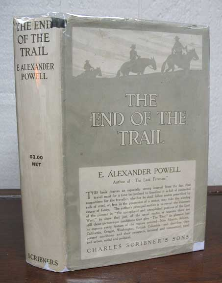 The END Of The TRAIL. The Far West from New Mexico to British Columbia. E. Alexander Powell.