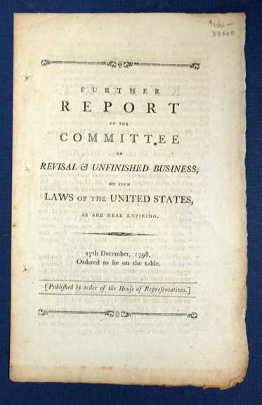 FURTHER REPORT Of The COMMITTEE Of REVISAL & UNFINISHED BUSINESS, on Such Laws of the United States, as are Near Expiring. 27th December, 1798, Ordered to Lie on the Table. [Published by order of the House of Representatives]. 3rd Session 5th U. S. Congress.