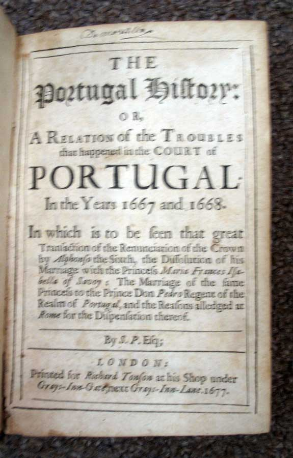 The PORTUGAL HISTORY: or, A Relation of the Troubles that happened in the Court of PORTUGAL In the Years 1667 and 1668. In which is to be seen that great Transaction of the Renunciation of the Crown by Alphonso the Sixth, the Dissolution of his Marriage with the Princess Maria Frances Isabella of Savoy: The Marriage of the same Princess to the Prince Don Pedro Regent of the Realm of Portugal, and the Reasons alledged at Rome for the Dispensation thereof. Michel Blouin de la Piquetierre, 'By S. P. Esq, Samuel. 1633 - 1703 Pepys.