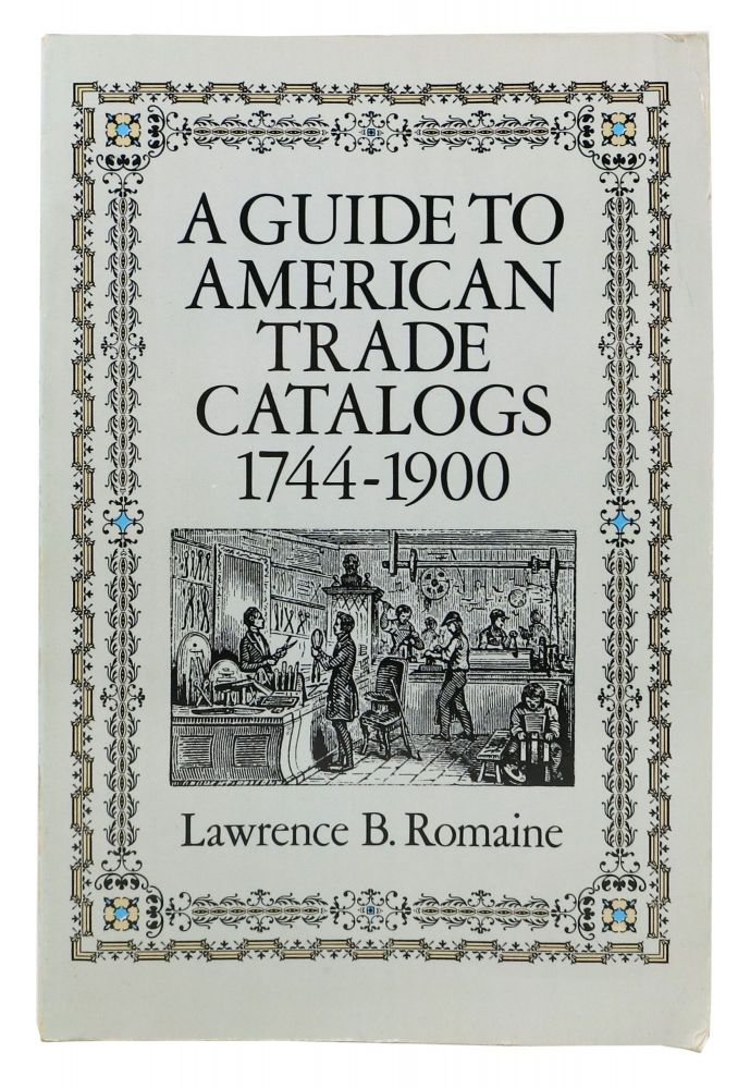 A GUIDE To AMERICAN TRADE CATALOGs. 1744 - 1900. Lawrence B. Romaine.