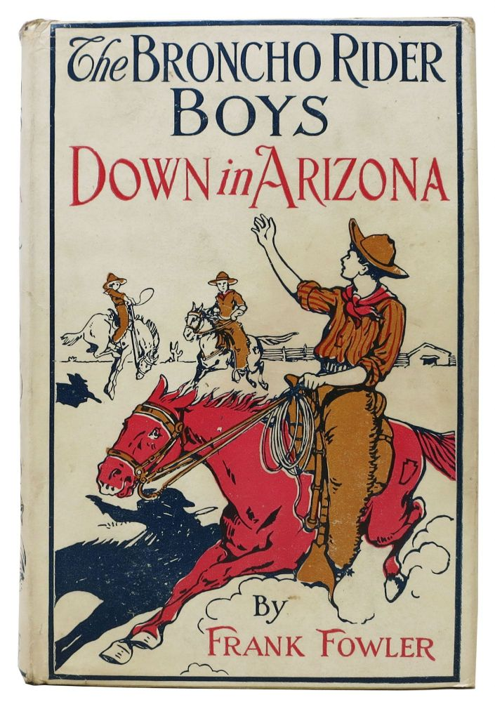 The BRONCHO RIDER BOYS DOWN In ARIZONA or A Struggle for the Great Copper Load. The Broncho Rider Boys Series #2. Frank Fowler.