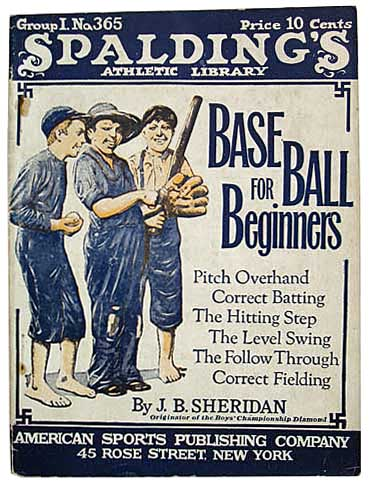 BASEBALL For BEGINNERS. Pitching Overhand. Correct Batting. The Hitting Step. The Level Swing. The Follow-Through. Correct Fielding. Spalding's Athletic Library No. 365. J. B. Sheridan.