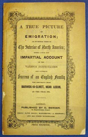A TRUE PICTURE Of EMIGRATION: or Fourteen Years in the Interior of North America; Being a Full and Impartial Account of the Various Difficulties and Ultimate Success of an English Family Who Emigrated from Barwick-in-Elmet, Near Leeds, in the Year 1831. Rebecca. 1793 - 1872 Burland.