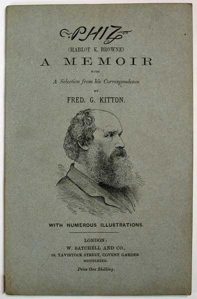 """PHIZ"" (Hablot K. Browne) A MEMOIR. Including A Selection from his Correspondence and Notes on His Principal Works. Hablot K. Browne, Fre Kitton, eric, eorge. 1856 - 1904."