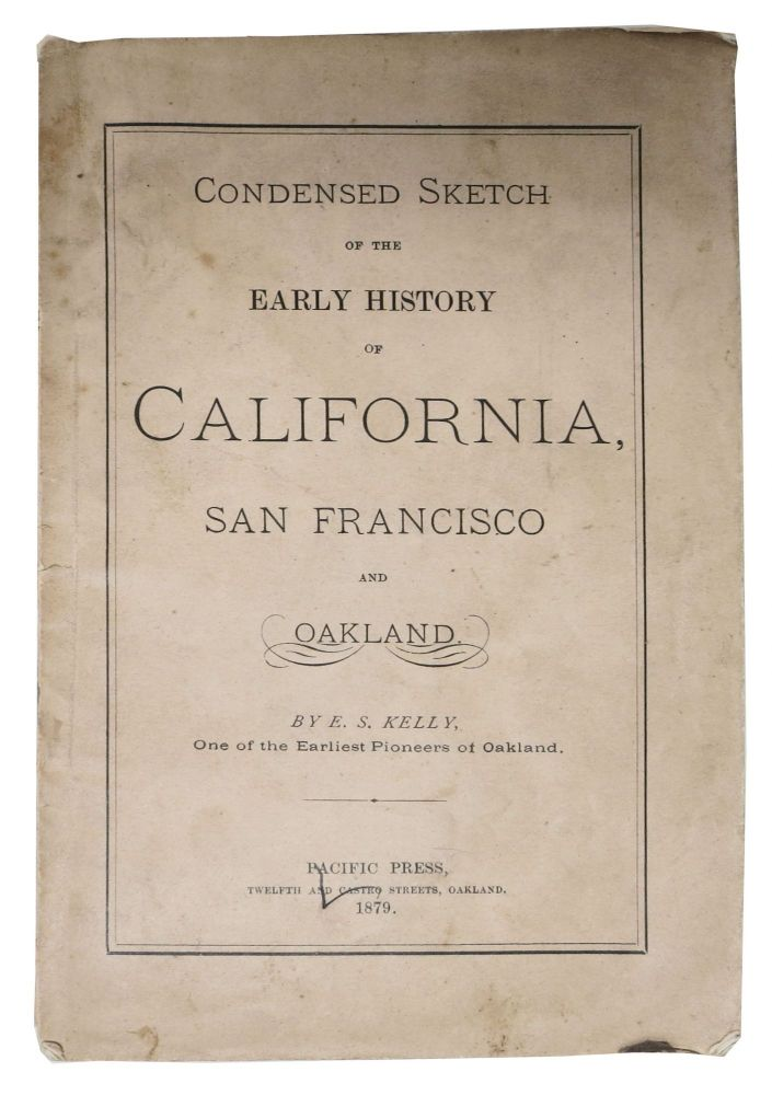 CONDENSED SKETCH Of The EARLY HISTORY Of CALIFORNIA, SAN FRANCISCO And OAKLAND. E. S. 'One of the Earliest Pioneers of Oakland.' Kelly.