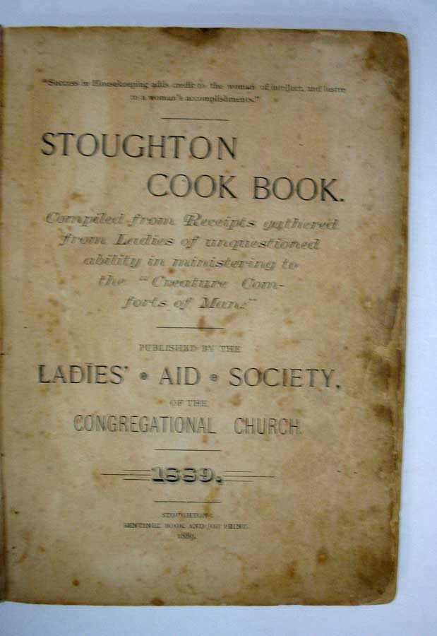 """STOUGHTON COOK BOOK. Compiled from Receipts Gathered from Ladies of Unquestioned Ability in Ministering to the """"Creature Comforts of Man."""" 1889. the Ladies' Aid Society of the Congregational Church."""
