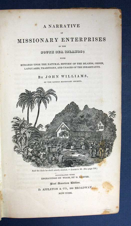 A NARRATIVE Of MISSIONARY ENTERPRISES In The SOUTH SEA ISLANDS; with Remarks Upon the Natural History of the Islands, Origin, Languages, Traditions, and Usages of the Inhabitants. John Williams, 1796 - 1839.