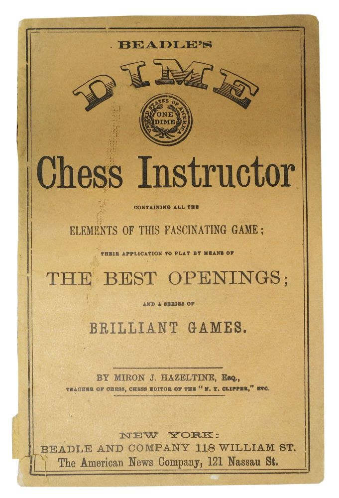 BEADLE'S DIME CHESS INSTRUCTOR Containing All the Elements of this Fascinating Game; Their Application to Play by Means of The Best Openings; and a Series of Brilliant Games. Miron Hazeltine, ames. 1824 - 1907.