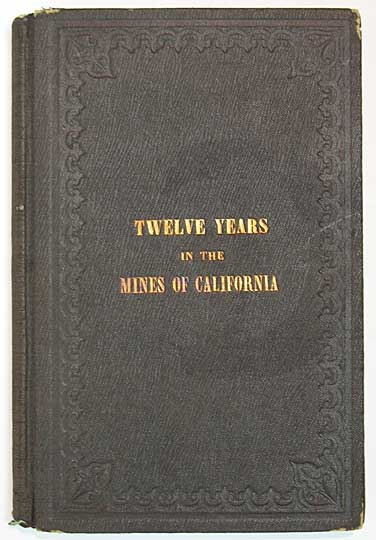 TWELVE YEARS In The MINES Of CALIFORNIA; Embracing a General View of the Gold Region, with Practical Observations on Hill, Placer, and Quartz Diggings; and Notes on the Origin of Gold Deposits. Lawson B. Knowland Patterson, Joseph R. - Former Owner, 1873 - 1966.