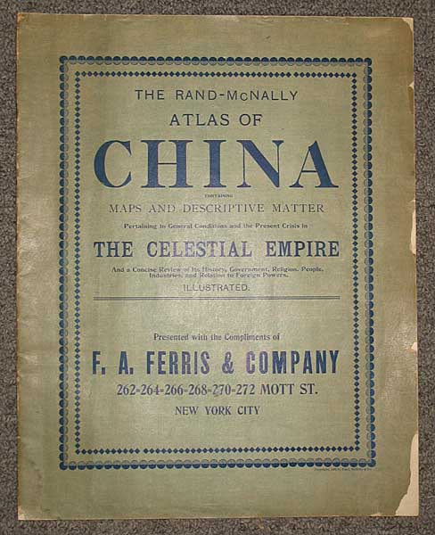 The RAND-McNALLY ATLAS Of CHINA. Containing Maps and Descriptive Matter Pertaining to General Conditions and the Present Crisis in the Celestial Empire and a Concise Review of Its History, Government, Religion, People, Industries, and Relation to Foreign Powers. Presented with the Compliments of F. A. Ferris & Company. Boxer Rebellion / Promotional Literature.