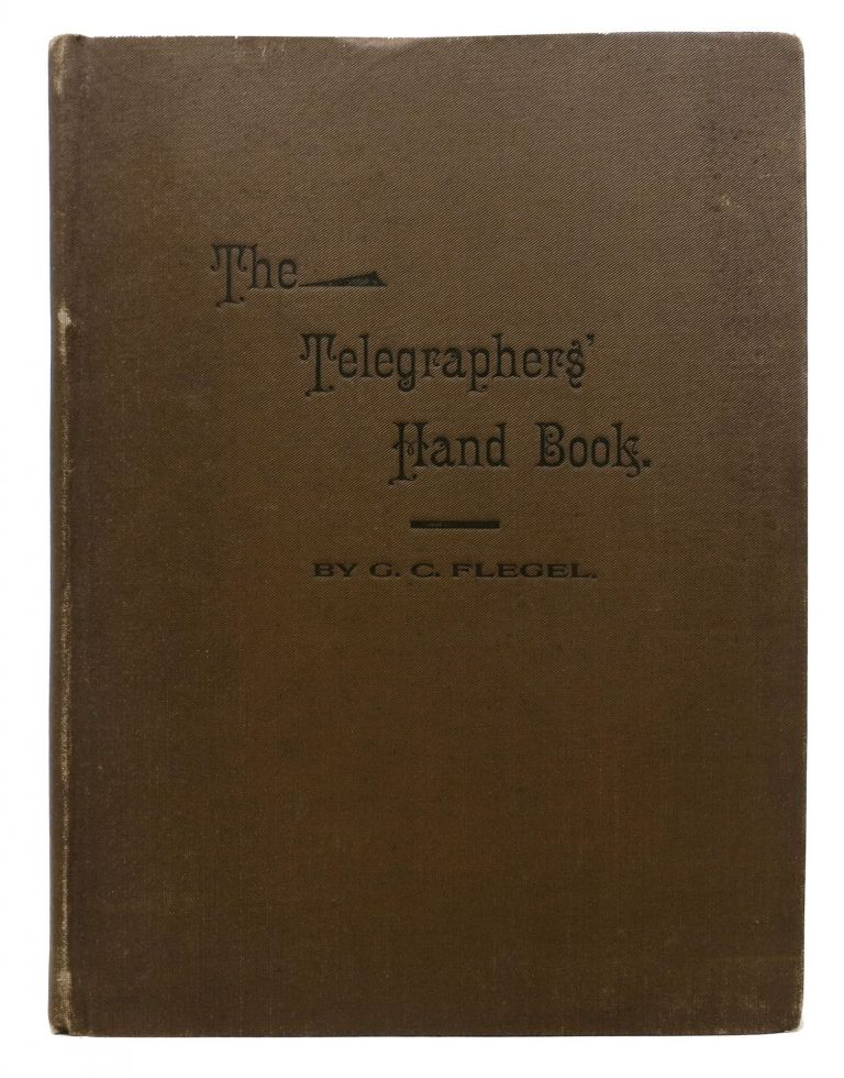 The TELEGRAPHERS' HAND BOOK. A Book of Instruction and Reference for Telegraph Operators, Containing Information, Relative to All the Various Parts of the Electric Telegraph, Including the Theory of the Telegraph, Care of Instruments, Testing, Switches, Batteries, etc. George C. Flegel.