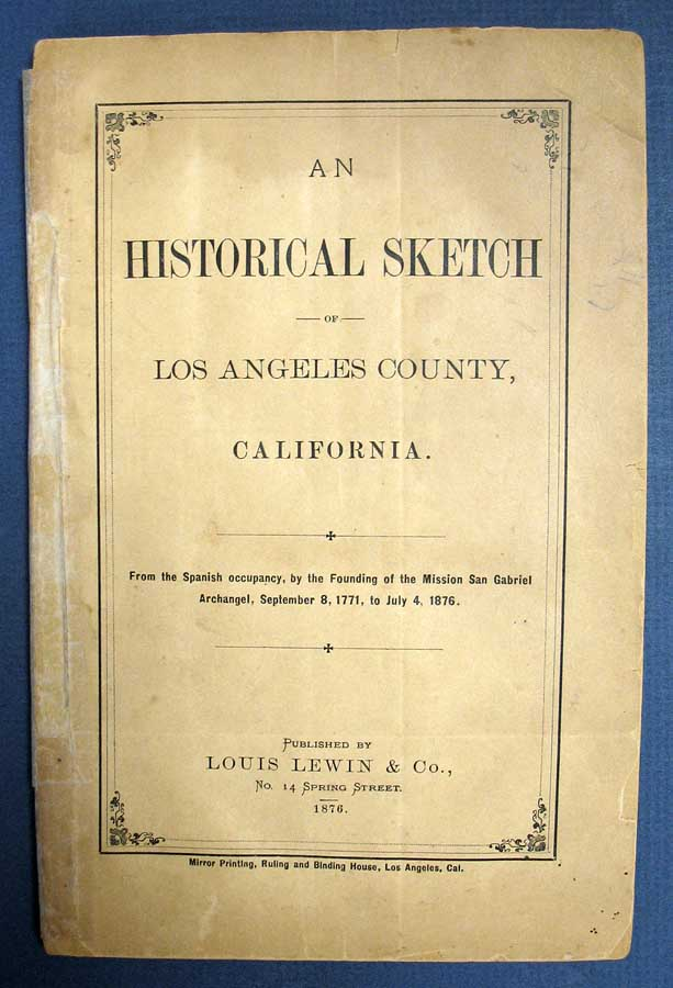 An HISTORICAL SKETCH Of LOS ANGELES COUNTY, CALIFORNIA. From the Spanish Occupancy, by the Founding of teh Mission San Gabriel Archangel, September 8, 1771, to July 4, 1876. Published by Louis Lewin & Co. Juan Jose. 1807 - 1895 Warner, Benjamin Hayes, 1815 - 1877, Dr. Joseph. P. Widney, 1841 - 1938.