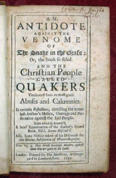 An ANTIDOTE AGAINST The VENOME Of The SNAKE In The GRASS: Or, the Book so stiled. And the Christian People Called QUAKERS Vindicated from its most gross Abuses and Calumnies. In certain Reflections, detecting the nameless Auhtor's Malice, Outrage and Persecution against the said People. Unto which is Annex'd, A brief Examination of the Author's second Book, stil'd, Satan Dis-rob'd. Also, Some Notice taken of his Discourse for the Divine Institution of Water-Baptism. George. 1636 - 1723 Whitehead, Thomas - Former Owner Knight.