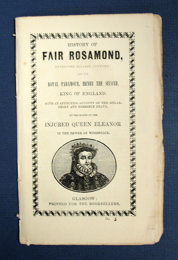 HISTORY Of FAIR ROSAMOND, Otherwise Eleanor Clifford; and Her Royal Paramour, Henry the Second, King of England. With an Affecting Account of her Melancholy and Horrible Death, at the Hands of the Injured Queen Eleanor in the Bower of Woodstock. before 1150 - 1176 Rosamond Clifford.