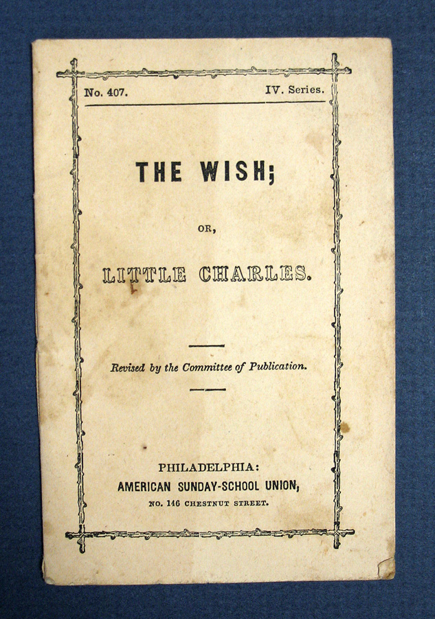 The WISH; Or, LITTLE CHARLES. No. 407, Series IV. Chapbook, American Sunday-School Union.