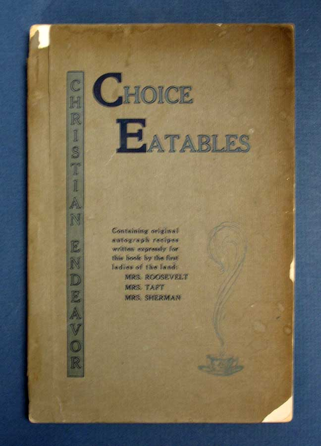 CHOICE EATABLES. Containing Original Autograph Recipes Written Espressly for this Book by the First Ladies of the Land : : : : Compiled by the Christian Endeavor Society of the First Congregational Church of San Jose, California. California Regional Benefit Cookery Book, Mrs. Theodore Roosevelt, Mrs Wm. H. Taft, Mrs. J. S. - Contributors Sherman.