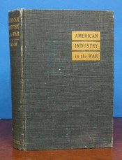 AMERICAN INDUSTRY In The WAR. A Report of the War Industries Board (March 1921). Including, besides a reprint of the report of the War Industries Board of World War I, Mr. Baruch's own program for total mobilization of the nation as presented to the War Policies Commission in 1931, and current material on priorities and price fixing. Bernard . Hugh S. Johnson Baruch, Richard H. Hippelheuser - Contributors, annes. 1870 - 1965.