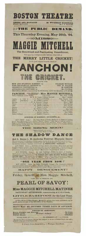 "FANCHON! The CRICKET. Boston Theatre. May 26, 1864.; The PUBLIC DEMAND. This Thursday evening, May 26th, '64, Miss Maggie Mitchell The Renowned and Fascinating Comedienne, will repeat her Unequalled Impersonation of the Merry Little Cricket! In the great original Domestic Drama of Fanchon! The Cricket. Theatre Playbill, 1832 - 1918, Margaret Julie ""Maggie"" - Lead Actress Mitchell."