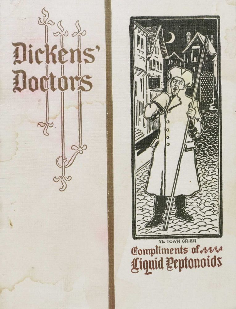 DICKENS' DOCTORS. Some of the Doctors Portrayed in the Works of Charles Dickens this being the 2nd volume.; Presented with the compliments of The Arlington Chemical Co., Yonkers N.Y., Liquid Peptonoids. Charles Dickens, 1812 - 1870.