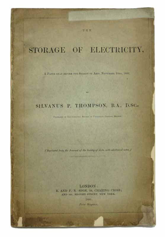 The STORAGE Of ELECTRICITY. A Paper Read Before the Society of Arts, November 23rd, 1881.; (Reprinted from the Journal of the Society of Arts, with Additional Notes.). History of Technology, Silvanus Thompson, hillips. 1851 - 1916.