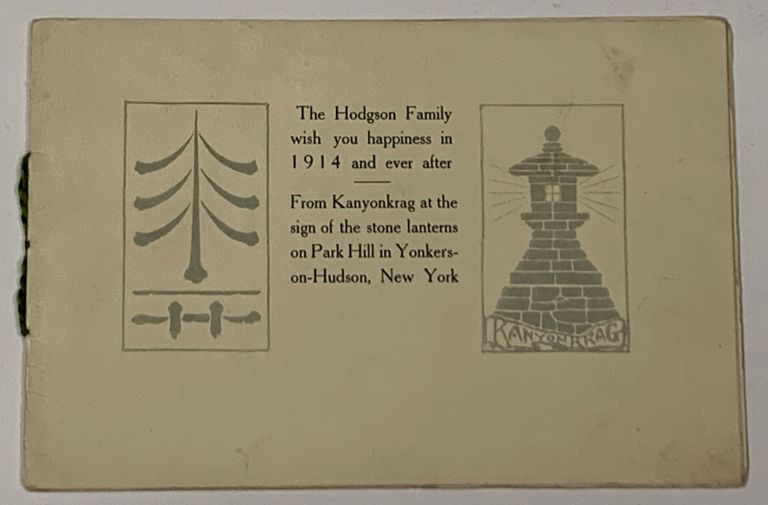 The HODGSON FAMILY WISH YOU HAPPINESS In 1914 And EVER AFTER. From Kanyonkrag at the sign of the stone lanterns on Park Hill in Yonkers-on-Hudson, New York. [cover title]. Publishing / Greeting Card, Caspar Wistar Hodgson, 1868 - 1938.