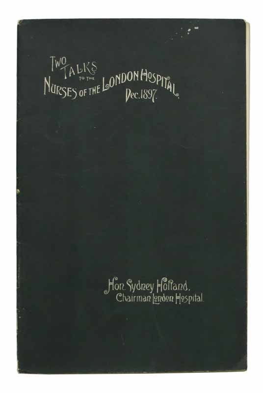 A TALK To The NURSES Of The LONDON HOSPITAL. December, 1897. Hon. Sydney Holland, Lucy K. - Former Owner, Viscount Knutsford . Holland, 1855 - 1931, 1887 - 1981.