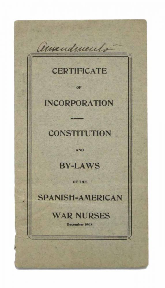 CERTIFICATE Of INCORPORATION - CONSTITUTION And BY=LAWS Of The SPANISH = AMERICAN WAR NURSES. December 1908. [cover title]. Nursing Ephemera.